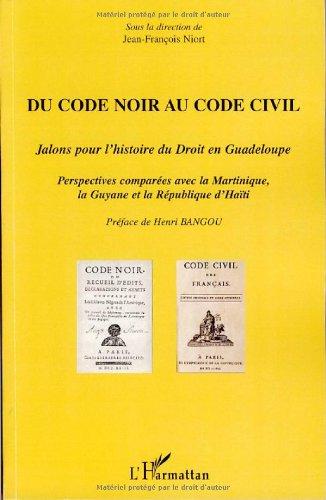 Du Code noir au Code civil : Jalons pour l'histoire du droit en Guadeloupe, perspectives compares avec la Martinique, la Guyane et la Rpublique d'Hati