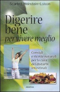 Digerire bene per vivere meglio. Consigli e ricette naturali per la cura dei disturbi intestinali