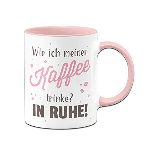 Tassenbrennerei Tasse mit Spruch - Wie ich Meinen Kaffee trinke? In Ruhe - Tassen mit Sprüchen lustig - Bürotasse, Kaffeetasse (Rosa)