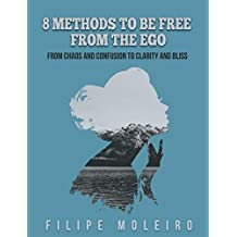 8 Methods to Be Free From the Ego: From Chaos and Confusion to Clarity and Bliss (English Edition)