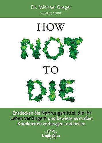 Buchcover How Not to Die: Entdecken Sie Nahrungsmittel, die Ihr Leben verlängern - und bewiesenermaßen Krankheiten vorbeugen und heilen