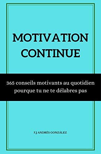 Couverture du livre MOTIVATION CONTINUE: 365 conseils motivants au quotidien  pour que tu ne te délabres pas