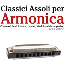 Classici Assoli per Armonica: Facile Armonica! Con musiche di Brahms, Handel, Vivaldi e altri compositori (Italian Edition)