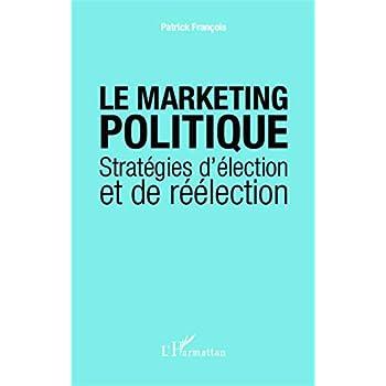 Le marketing politique: Stratégies d'élection et de réélection