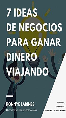 7 IDEAS DE NEGOCIOS PARA GANAR DINERO VIAJANDO: Guía práctica para emprender un negocio por Ronnye Ladines