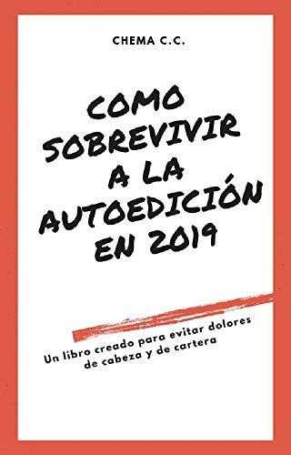 COMO SOBREVIVIR A LA AUTOEDICIÓN EN 2019: Un libro para evitar dolores de cabeza y de cartera  - Tu manual técnico para publicar libros en amazon kdp