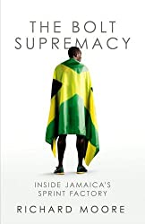 The Bolt Supremacy: Inside Jamaica's Sprint Factory by Richard Moore (2015-07-23)