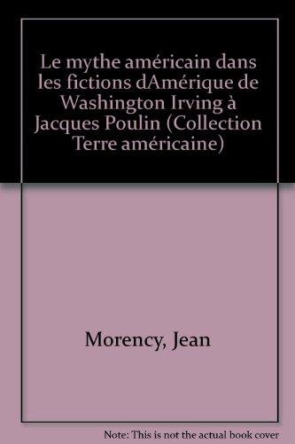 Le mythe américain dans les fictions dAmérique de Washington Irving à Jacques Poulin (Collection Terre américaine) par Jean Morency