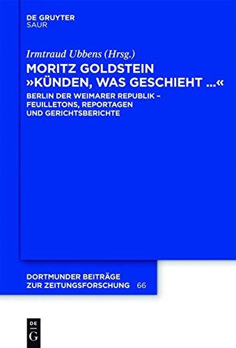 """Moritz Goldstein """"Künden, was geschieht..."""": Berlin der  Weimarer Republik -  Feuilletons, Reportagen und Gerichtsberichte (Dortmunder Beiträge zur Zeitungsforschung, Band 66)"""