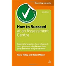 By Harry Tolley How to Succeed at an Assessment Centre: Essential Preparation for Psychometric Tests Group and Role-play Exercises Panel Interviews and Presentations (Testing Series) (3rd Edition)