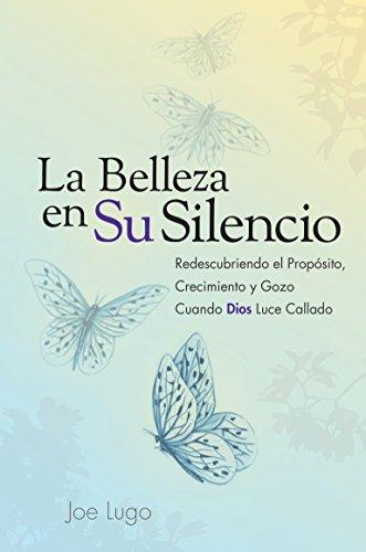 La Belleza En Su Silencio: Redescubriendo El Proposito, Crecimiento y Gozo Cuando Dios Luce Callado (Spanish Edition)