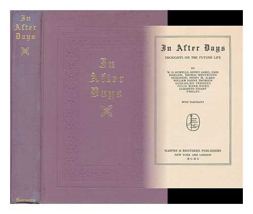In after days : thoughts on the future life / by W.D. Howells, Henry James, John Bigelow, Thomas Wentworth Higginson, Henry M. Alden, William Hanna Thomson, Guglielmo Ferrero, Julia Ward Howe, Elizabeth Stuart Phelps