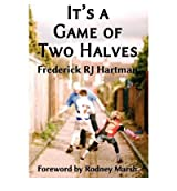 [(It's a Game of Two Halves )] [Author: Frederick R. J. Hartman] [Aug-2012]