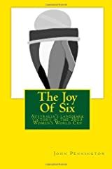 The Joy Of Six: The story of the 2013 Women's World Cup and Australia's landmark victory by John Pennington (2013-05-16) Paperback