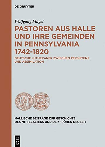 Pastoren aus Halle und ihre Gemeinden in Pennsylvania 1742-1820: Deutsche Lutheraner zwischen Persistenz und Assimilation (Hallische Beiträge zur ... Mittelalters und der Frühen Neuzeit, Band 14)
