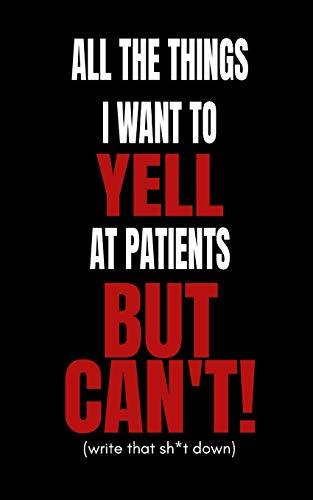 All The Things I Want to Yell At The Patients But Can\'t!: Doctors and Nurses Funny Secret Blank Fill In Journal Notebook To De-stress For Coworkers and Friends