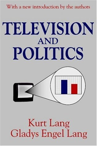 Television and Politics (Classics in Communication and Mass Culture (Paperback)) by Kurt Lang (2002-04-15)
