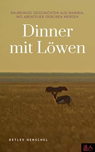 Dinner mit Löwen: Raubeinige Geschichten aus Namibia, wo Abenteuer geboren werden
