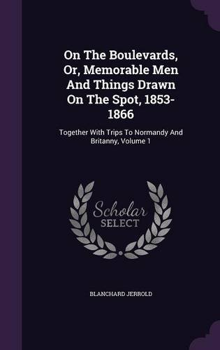 On The Boulevards, Or, Memorable Men And Things Drawn On The Spot, 1853-1866: Together With Trips To Normandy And Britanny, Volume 1