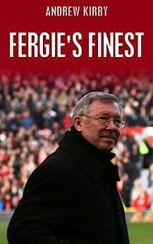 Fergie's Finest: Sir Alex Ferguson's First 11 by [Kirby, Andrew]