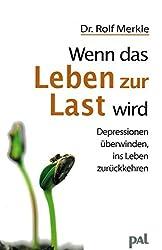 Wenn das Leben zur Last wird: Depressionen überwinden, ins Leben zurückkehren