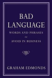 Bad Language: Words and Phrases to Avoid in Business by Graham Edmonds (2009-05-01)