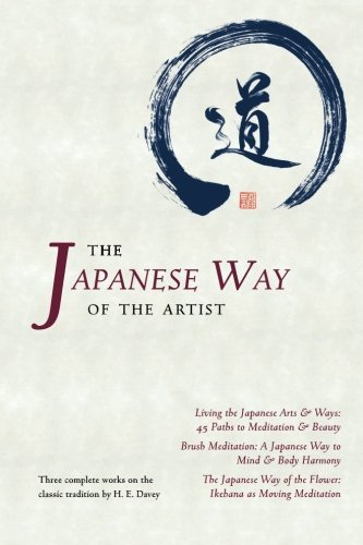 The Japanese Way of the Artist: Living the Japanese Arts & Ways, Brush Meditation, The Japanese Way of the Flower by H. E. Davey (2015-05-29)