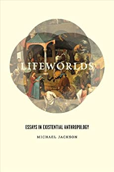 Lifeworlds: essays in existential anthropology: michael