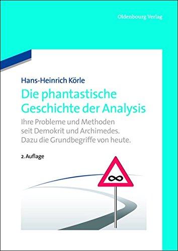 Die phantastische Geschichte der Analysis: Ihre Probleme und Methoden seit Demokrit und Archimedes. Dazu die Grundbegriffe von heute.: Ihre Probleme ... Archimedes. Dazu die Grundbegriffe von heute.