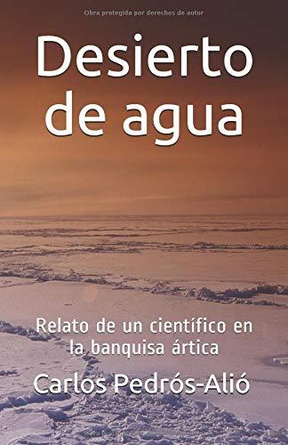 Desierto de agua: Relato de un científico en la banquisa ártica por Carlos Pedrós-Alió