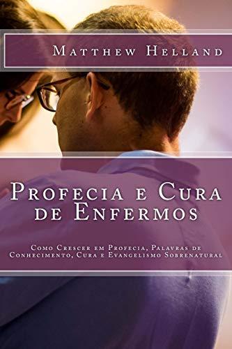 Profecia e Cura de Enfermos: Como Crescer em Profecia, Palavras de Conhecimento, Cura e Evangelismo Sobrenatural