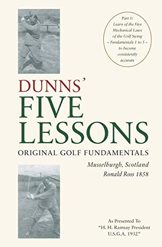 DUNNS' FIVE LESSONS Original Golf Fundamentals Musselburgh, Scotland Ronald Ross 1858: Learn of the Five Mechanical Laws of the Golf Swing - Fundamentals 1 to 5 - to become consistently accurate por Ronald Ross 1858