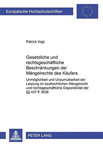 Gesetzliche und rechtsgeschäftliche Beschränkungen der Mängelrechte des Käufers: Unmöglichkeit und Unzumutbarkeit der Leistung im kaufrechtlichen ... BGB (Europäische Hochschulschriften Recht)