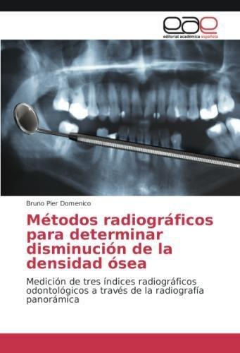 Métodos radiográficos para determinar disminución de la densidad ósea: Medición de tres índices radiográficos odontológicos a través de la radiografía panorámica por Bruno Pier Domenico
