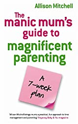 The Manic Mum's Guide to Magnificent Parenting: A 7 Week Plan