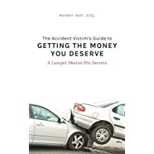 The Accident Victim's Guide to Getting the Money You Deserve: A Lawyer Shares His Secrets