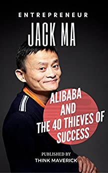 Entrepreneur: Jack Ma, Alibaba and the 40 Thieves of Success (Entrepreneurship Guide Book 2) by [Maverick, Think, Ng, Winson]