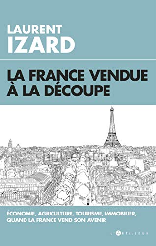 La France vendue à la découpe: Economie, agriculture, sciences, quand la France vend son avenir par  Laurent Izard