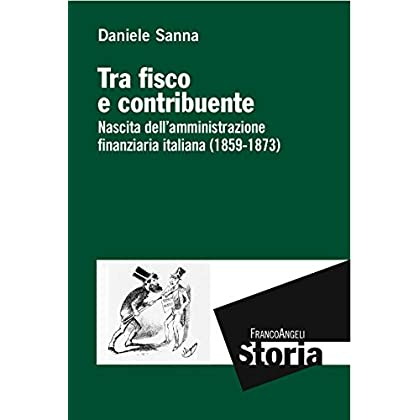 Tra Fisco E Contribuente. Nascita Dell'amministrazione Finanziaria Italiana (1859-1873)