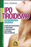 Ipotiroidismo. Un'emergenza ignorata. Come riconoscere e trattare il pù diffuso disturbo della tiroide