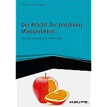 Die Macht der positiven Manipulation: Überzeugungstechniken für Führungskräfte (Haufe Fachbuch 1368)