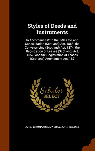 Styles of Deeds and Instruments: In Accordance with the Titles to Land Consolidation (Scotland) ACT, 1868; The Conveyancing (Scotland) ACT, 1874; The of Leases (Scotland) Amendment ACT, 187