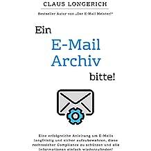 Ein E-Mail Archiv bitte!: Eine erfolgreiche Anleitung um E-Mails langfristig und sicher aufzubewahren, diese rechtssicher Compliance zu schützen und alle Informationen einfach wiederzufinden!