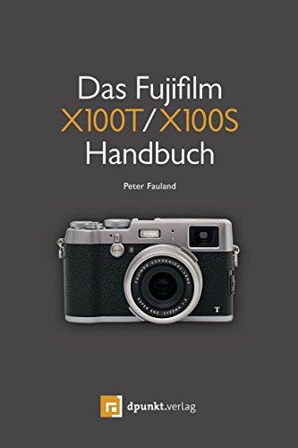 Das Fujifilm X100T / X100S Handbuch: Kreativ fotografieren mit Fuji's Messsucherkamera (100 Fujifilm T)