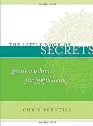 The Little Book of Secrets: Gentle Wisdom for Joyful Living (The Little Book Series) by Chris Prentiss (2008-10-01)