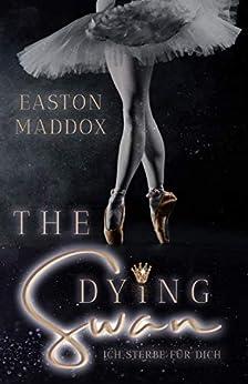 The Dying Swan: Ich sterbe für dich von [Maddox, Easton]