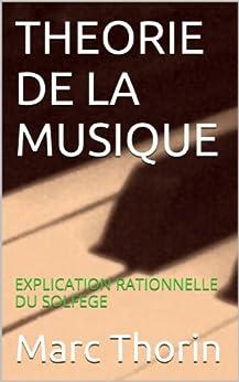 THEORIE DE LA MUSIQUE: EXPLICATION RATIONNELLE DU SOLFEGE par [Thorin, Marc]