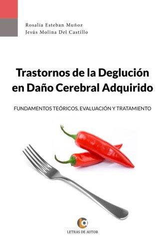 Trastornos de la Deglución en Daño Cerebral Adquirido: Fundamentos teóricos, evaluación y tratamiento. por Rosalía Esteban Muñoz