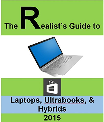 The Realist's Guide to Laptops, Ultrabooks, Hybrids (English Edition) (Laptops Und Ultrabooks)