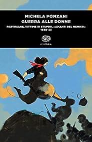 Guerra alle donne: Partigiane, vittime di stupro, «amanti del nemico» (1940-45) (Einaudi tascabili. Storia)